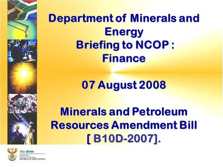 Department of Minerals and Energy Briefing to NCOP : Briefing to NCOP :Finance 07 August 2008 Minerals and Petroleum Resources Amendment Bill [ B10D-2007].