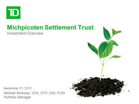 Michpicoten Settlement Trust Investment Overview September 21, 2012 Michael McAuley, CFA, CFP, CIM, FCSI Portfolio Manager.