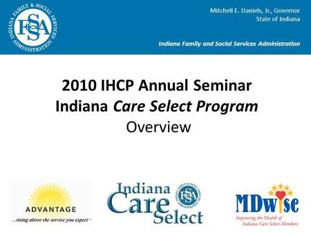 Mitchell E. Daniels, Jr., Governor State of Indiana Indiana Family and Social Services Administration 2010 IHCP Annual Seminar Indiana Care Select Program.