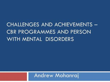 CHALLENGES AND ACHIEVEMENTS – CBR PROGRAMMES AND PERSON WITH MENTAL DISORDERS Andrew Mohanraj.