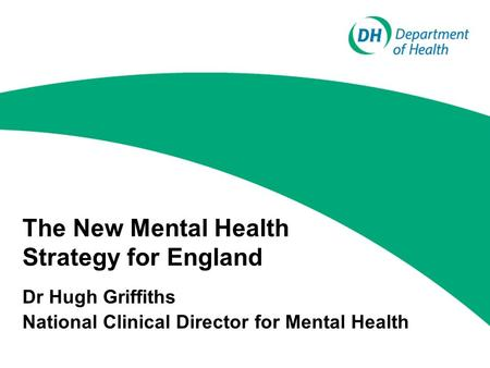 The New Mental Health Strategy for England Dr Hugh Griffiths National Clinical Director for Mental Health.
