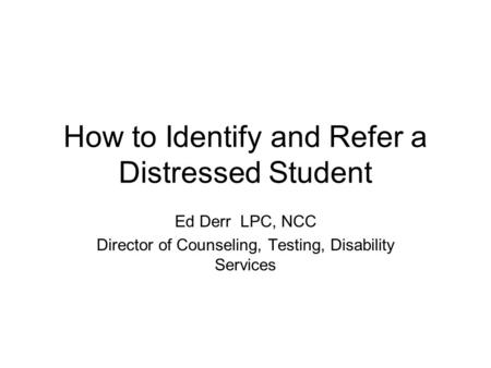 How to Identify and Refer a Distressed Student Ed Derr LPC, NCC Director of Counseling, Testing, Disability Services.