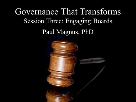 Governance That Transforms Session Three: Engaging Boards Paul Magnus, PhD.