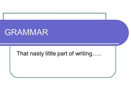 GRAMMAR That nasty little part of writing…... What is it? Grammar is the study of the structure of language including its: Syntactic structures Patterns.