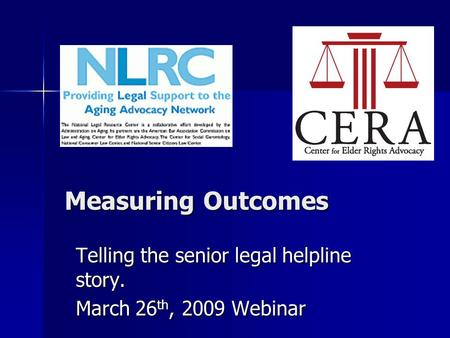 Measuring Outcomes Telling the senior legal helpline story. March 26 th, 2009 Webinar.