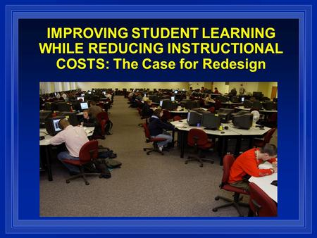 IMPROVING STUDENT LEARNING WHILE REDUCING INSTRUCTIONAL COSTS: The Case for Redesign.