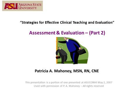 """Strategies for Effective Clinical Teaching and Evaluation"" Assessment & Evaluation – (Part 2) Patricia A. Mahoney, MSN, RN, CNE This presentation is a."