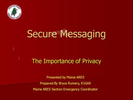 Secure Messaging The Importance of Privacy Presented by Maine ARES Prepared By Bryce Rumery, K1GAX Maine ARES Section Emergency Coordinator.