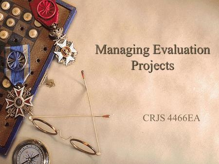 "Managing Evaluation Projects CRJS 4466EA. Evaluation Project Management  ""a process of considerations, decisions, and activities engaged in by the leadership."