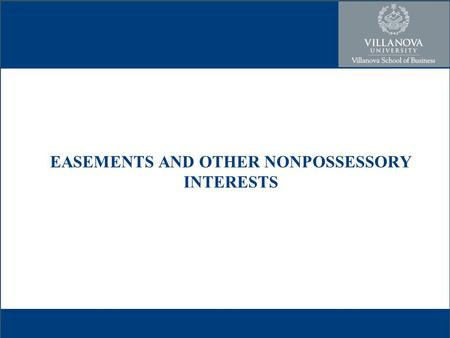 EASEMENTS AND OTHER NONPOSSESSORY INTERESTS. Easements A type of nonpossessory interest –Others – profits, licenses, privileges, and covenants –Concept.