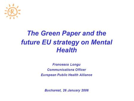 The Green Paper and the future EU strategy on Mental Health Francesco Longu Communications Officer European Public Health Alliance Bucharest, 26 January.