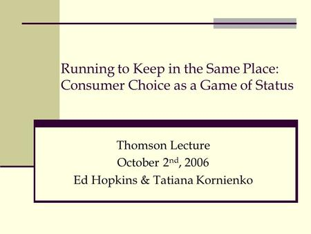 Running to Keep in the Same Place: Consumer Choice as a Game of Status Thomson Lecture October 2 nd, 2006 Ed Hopkins & Tatiana Kornienko.