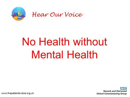 No Health without Mental Health www.thepatientsvoice.org.uk Hear Our Voice.