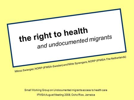 The right to health and undocumented migrants Milosz Swiergiel, NORP (IFMSA-Sweden) and Mirte Sprengers, NORP (IFMSA-The Netherlands) Small Working Group.
