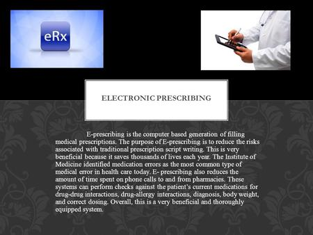 E-prescribing is the computer based generation of filling medical prescriptions. The purpose of E-prescribing is to reduce the risks associated with traditional.