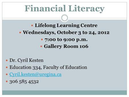 Financial Literacy Lifelong Learning Centre Wednesdays, October 3 to 24, 2012 7:00 to 9:00 p.m. Gallery Room 106 Dr. Cyril Kesten Education 334, Faculty.