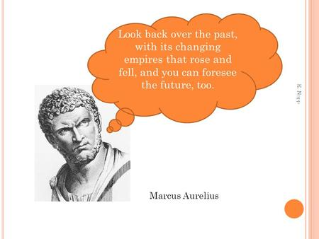 Look back over the past, with its changing empires that rose and fell, and you can foresee the future, too. Marcus Aurelius E. Napp.