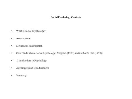 Social Psychology Contents What is Social Psychology? Assumptions Methods of Investigation Core Studies from Social Psychology: Milgram. (1963) and Zimbardo.