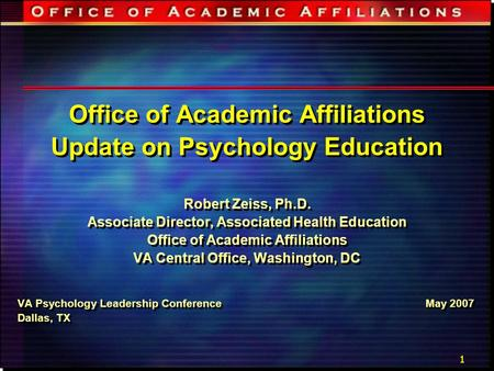 1 Office of Academic Affiliations Update on Psychology Education Robert Zeiss, Ph.D. Associate Director, Associated Health Education Office of Academic.