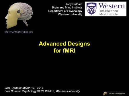 Advanced Designs for fMRI  Last Update: March 17, 2013 Last Course: Psychology 9223, W2013, Western University Jody Culham.