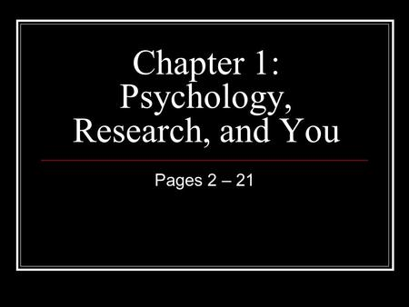 Chapter 1: Psychology, Research, and You Pages 2 – 21.