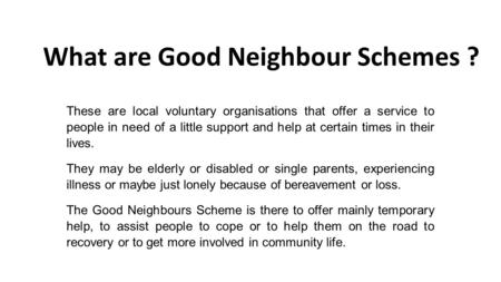 What are Good Neighbour Schemes ? These are local voluntary organisations that offer a service to people in need of a little support and help at certain.
