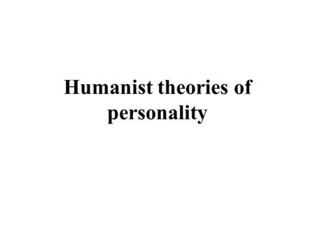 Humanist theories of personality. Human potential movement in psychology Humanist theories respond to current concerns –Anxiety –Boredom –Lack of meaning.
