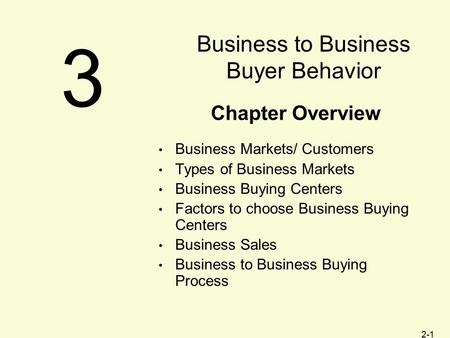 2-1 Chapter Overview Business Markets/ Customers Types of Business Markets Business Buying Centers Factors to choose Business Buying Centers Business Sales.