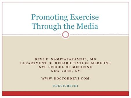 Promoting Exercise Through the Media DEVI E. NAMPIAPARAMPIL, MD DEPARTMENT OF REHABILITATION MEDICINE NYU SCHOOL OF MEDICINE NEW YORK, NY WWW.DOCTORDEVI.COM.