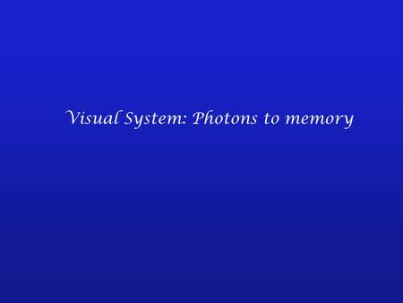Visual System: Photons to memory. -- Each sensory system responds with some specificity to a stimulus and each employs specialized cells - the peripheral.