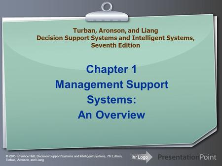 Ihr Logo Chapter 1 Management Support Systems: An Overview © 2005 Prentice Hall, Decision Support Systems and Intelligent Systems, 7th Edition, Turban,