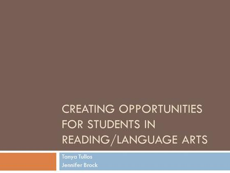 CREATING OPPORTUNITIES FOR STUDENTS IN READING/LANGUAGE ARTS Tanya Tullos Jennifer Brock.