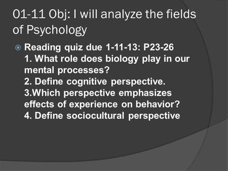 01-11 Obj: I will analyze the fields of Psychology   Reading quiz due 1-11-13: P23-26 1. What role does biology play in our mental processes? 2. Define.