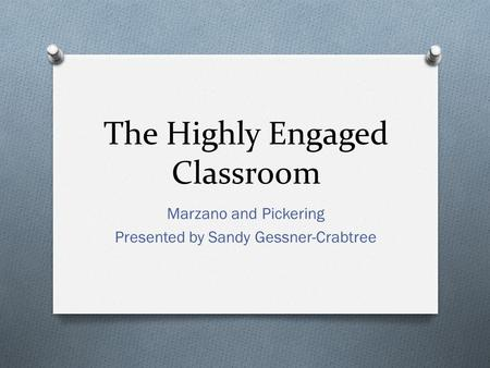 The Highly Engaged Classroom Marzano and Pickering Presented by Sandy Gessner-Crabtree.