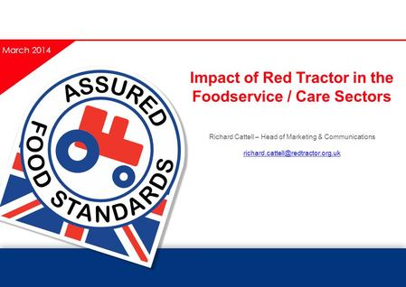 Impact of Red Tractor in the Foodservice / Care Sectors Richard Cattell – Head of Marketing & Communications March 2014.