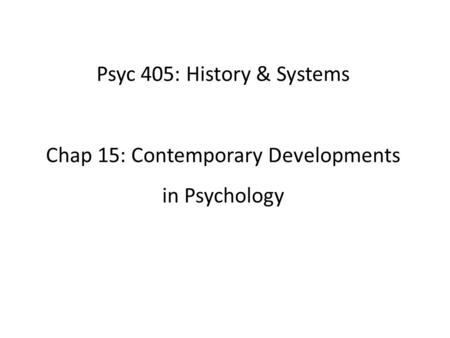 Psyc 405: History & Systems Chap 15: Contemporary Developments in Psychology.
