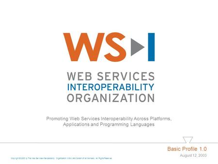 Promoting Web Services Interoperability Across Platforms, Applications and Programming Languages Basic Profile 1.0 August 12, 2003 Copyright © 2003 by.