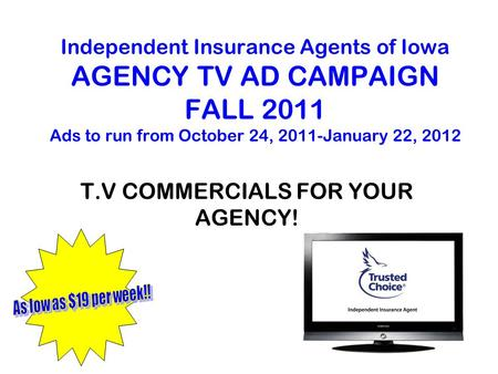 Independent Insurance Agents of Iowa AGENCY TV AD CAMPAIGN FALL 2011 Ads to run from October 24, 2011-January 22, 2012 T.V COMMERCIALS FOR YOUR AGENCY!