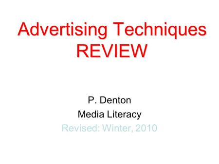 P. Denton Media Literacy Revised: Winter, 2010 Advertising Techniques REVIEW.