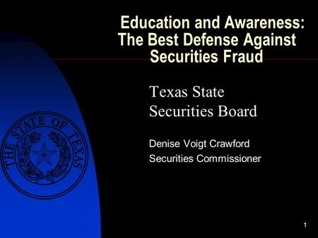 1 Education and Awareness: The Best Defense Against Securities Fraud Texas State Securities Board Denise Voigt Crawford Securities Commissioner.