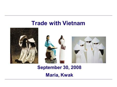 Trade with Vietnam September 30, 2008 Maria, Kwak.