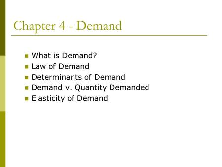 Chapter 4 - Demand What is Demand? Law of Demand Determinants of Demand Demand v. Quantity Demanded Elasticity of Demand.