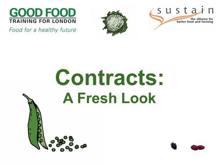 Contracts: A Fresh Look. Contracts: A Fresh Look What is 'sustainable food'? Jackie Schneider, Merton Parents and Children's Food Campaign 'You're the.