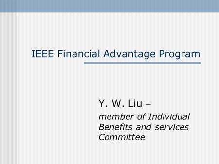 IEEE Financial Advantage Program Y. W. Liu – member of Individual Benefits and services Committee.
