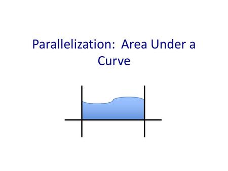 Parallelization: Area Under a Curve. AUC: An important task in science Neuroscience – Endocrine levels in the body over time Economics – Discounting: