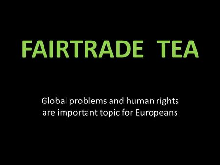 FAIRTRADE TEA Global problems and human rights are important topic for Europeans.