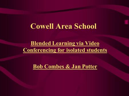 Cowell Area School Blended Learning via Video Conferencing for isolated students Bob Combes & Jan Potter.