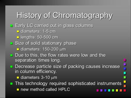 History of Chromatography n Early LC carried out in glass columns n diameters: 1-5 cm n lengths: 50-500 cm n Size of solid stationary phase n diameters: