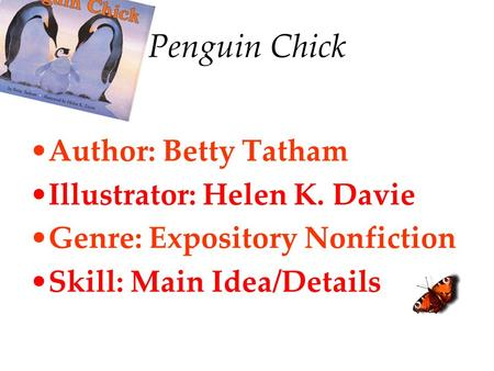 Penguin Chick Author: Betty Tatham Illustrator: Helen K. Davie Genre: Expository Nonfiction Skill: Main Idea/Details.