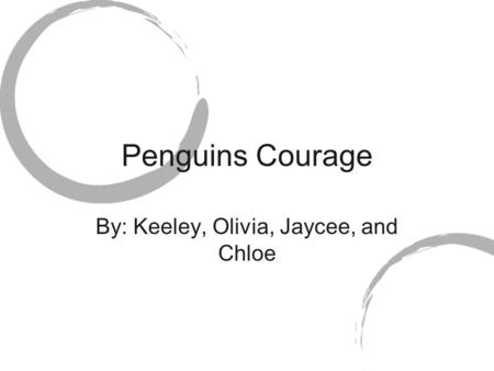 Penguins Courage By: Keeley, Olivia, Jaycee, and Chloe.